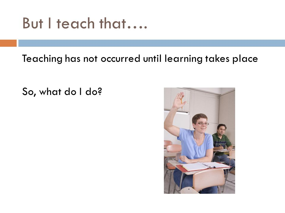 But I teach that…. Teaching has not occurred until learning takes place So, what do I do?