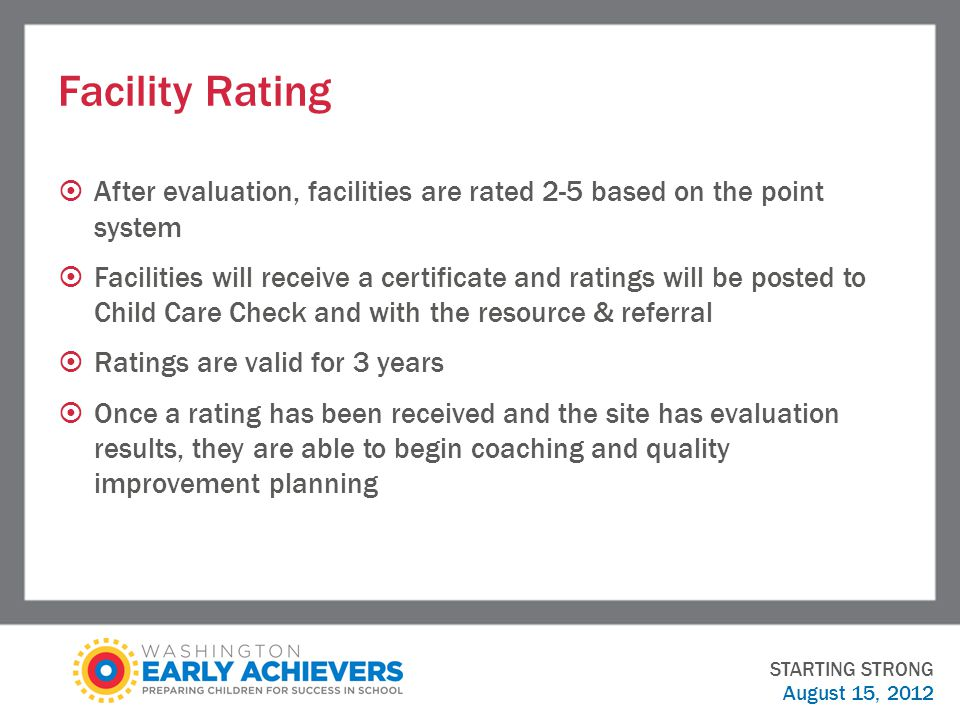 Facility Rating  After evaluation, facilities are rated 2-5 based on the point system  Facilities will receive a certificate and ratings will be posted to Child Care Check and with the resource & referral  Ratings are valid for 3 years  Once a rating has been received and the site has evaluation results, they are able to begin coaching and quality improvement planning STARTING STRONG August 15, 2012