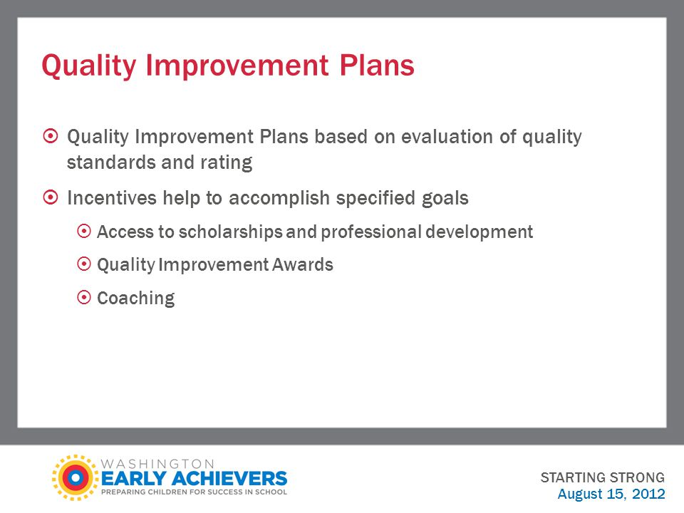 Quality Improvement Plans  Quality Improvement Plans based on evaluation of quality standards and rating  Incentives help to accomplish specified goals  Access to scholarships and professional development  Quality Improvement Awards  Coaching STARTING STRONG August 15, 2012