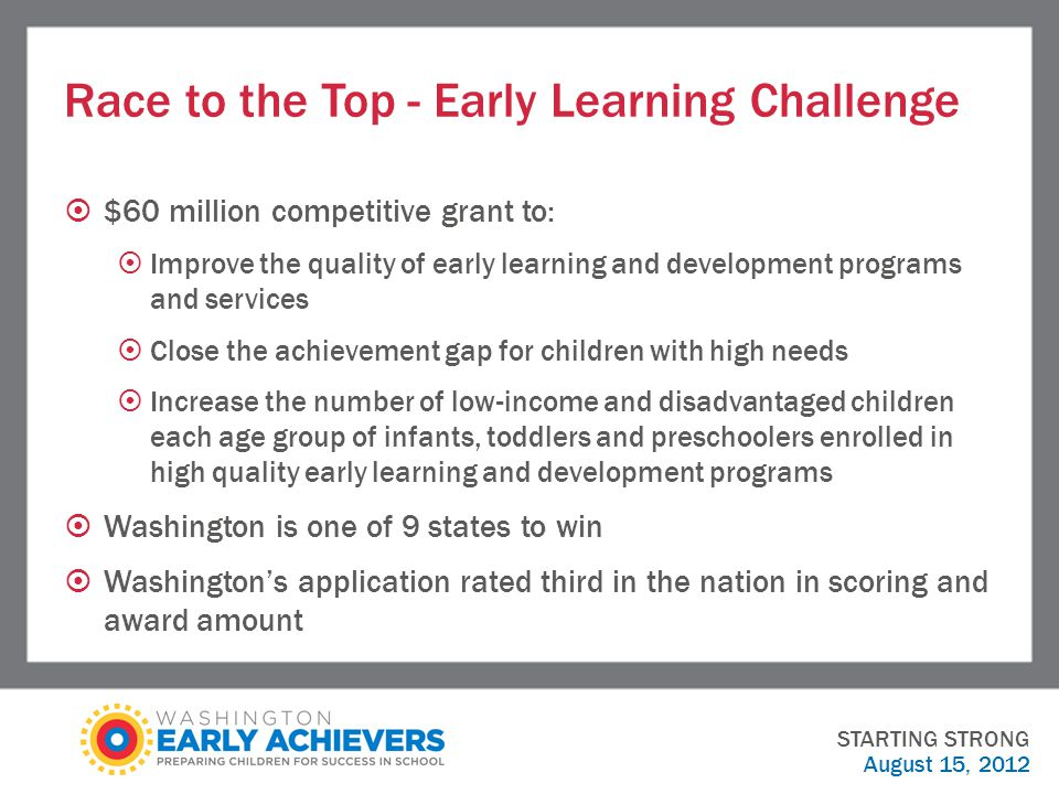 Race to the Top - Early Learning Challenge  $60 million competitive grant to:  Improve the quality of early learning and development programs and services  Close the achievement gap for children with high needs  Increase the number of low-income and disadvantaged children each age group of infants, toddlers and preschoolers enrolled in high quality early learning and development programs  Washington is one of 9 states to win  Washington's application rated third in the nation in scoring and award amount STARTING STRONG August 15, 2012