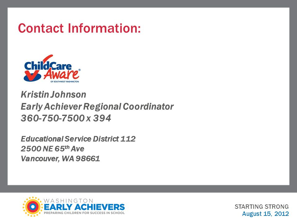 Contact Information: STARTING STRONG August 15, 2012 Kristin Johnson Early Achiever Regional Coordinator x 394 Educational Service District NE 65 th Ave Vancouver, WA 98661