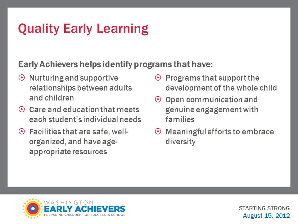 Quality Early Learning Early Achievers helps identify programs that have:  Nurturing and supportive relationships between adults and children  Care and education that meets each student's individual needs  Facilities that are safe, well- organized, and have age- appropriate resources  Programs that support the development of the whole child  Open communication and genuine engagement with families  Meaningful efforts to embrace diversity STARTING STRONG August 15, 2012