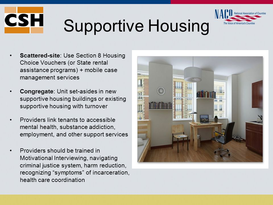 Supportive Housing Scattered-site: Use Section 8 Housing Choice Vouchers (or State rental assistance programs) + mobile case management services Congregate: Unit set-asides in new supportive housing buildings or existing supportive housing with turnover Providers link tenants to accessible mental health, substance addiction, employment, and other support services Providers should be trained in Motivational Interviewing, navigating criminal justice system, harm reduction, recognizing symptoms of incarceration, health care coordination