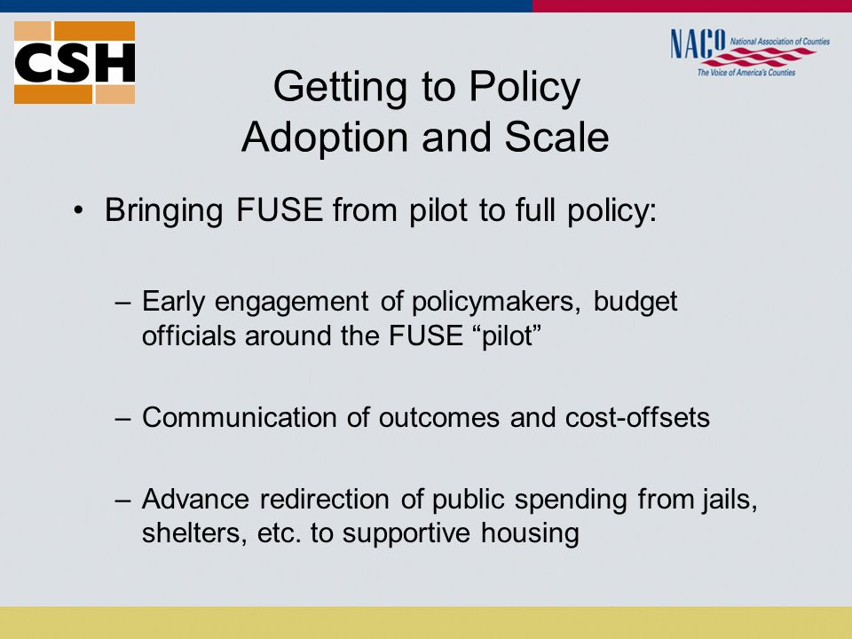 Getting to Policy Adoption and Scale Bringing FUSE from pilot to full policy: –Early engagement of policymakers, budget officials around the FUSE pilot –Communication of outcomes and cost-offsets –Advance redirection of public spending from jails, shelters, etc.