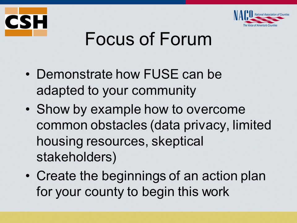 Focus of Forum Demonstrate how FUSE can be adapted to your community Show by example how to overcome common obstacles (data privacy, limited housing resources, skeptical stakeholders) Create the beginnings of an action plan for your county to begin this work