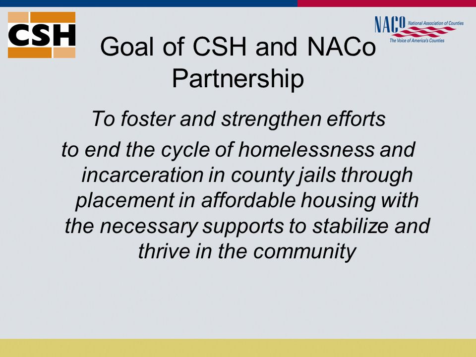 Goal of CSH and NACo Partnership To foster and strengthen efforts to end the cycle of homelessness and incarceration in county jails through placement in affordable housing with the necessary supports to stabilize and thrive in the community