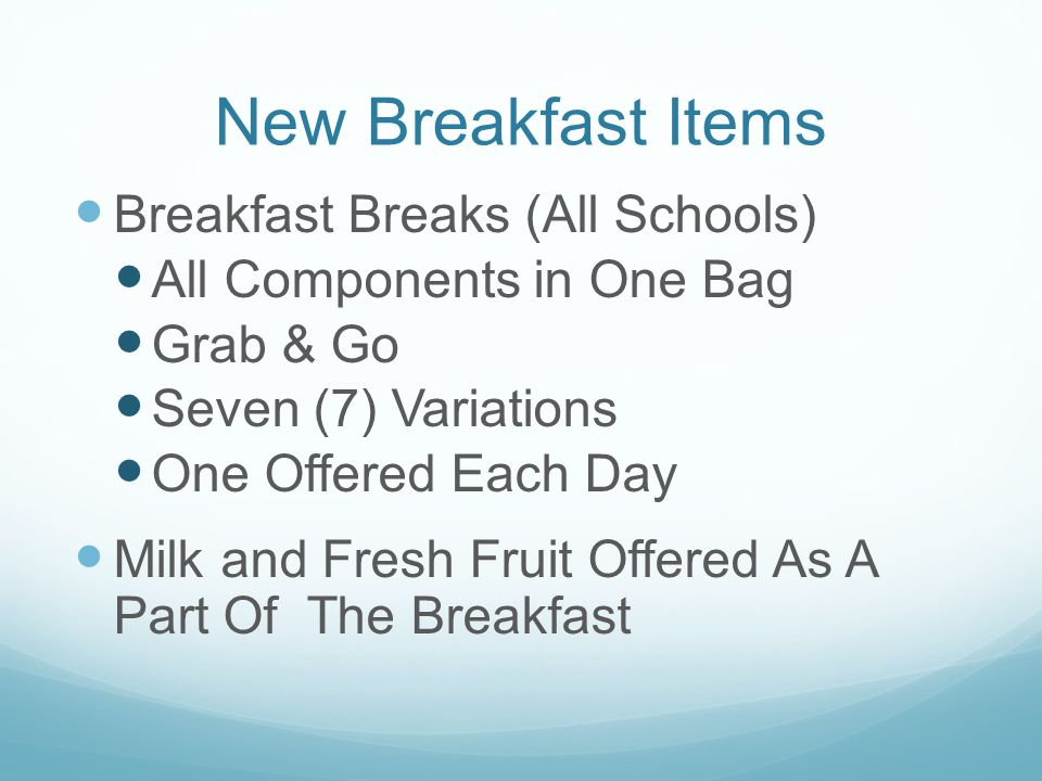 New Breakfast Items Breakfast Breaks (All Schools) All Components in One Bag Grab & Go Seven (7) Variations One Offered Each Day Milk and Fresh Fruit