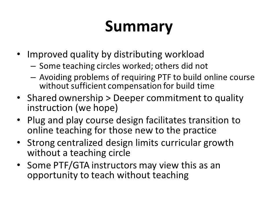 Summary Improved quality by distributing workload – Some teaching circles worked; others did not – Avoiding problems of requiring PTF to build online course without sufficient compensation for build time Shared ownership > Deeper commitment to quality instruction (we hope) Plug and play course design facilitates transition to online teaching for those new to the practice Strong centralized design limits curricular growth without a teaching circle Some PTF/GTA instructors may view this as an opportunity to teach without teaching