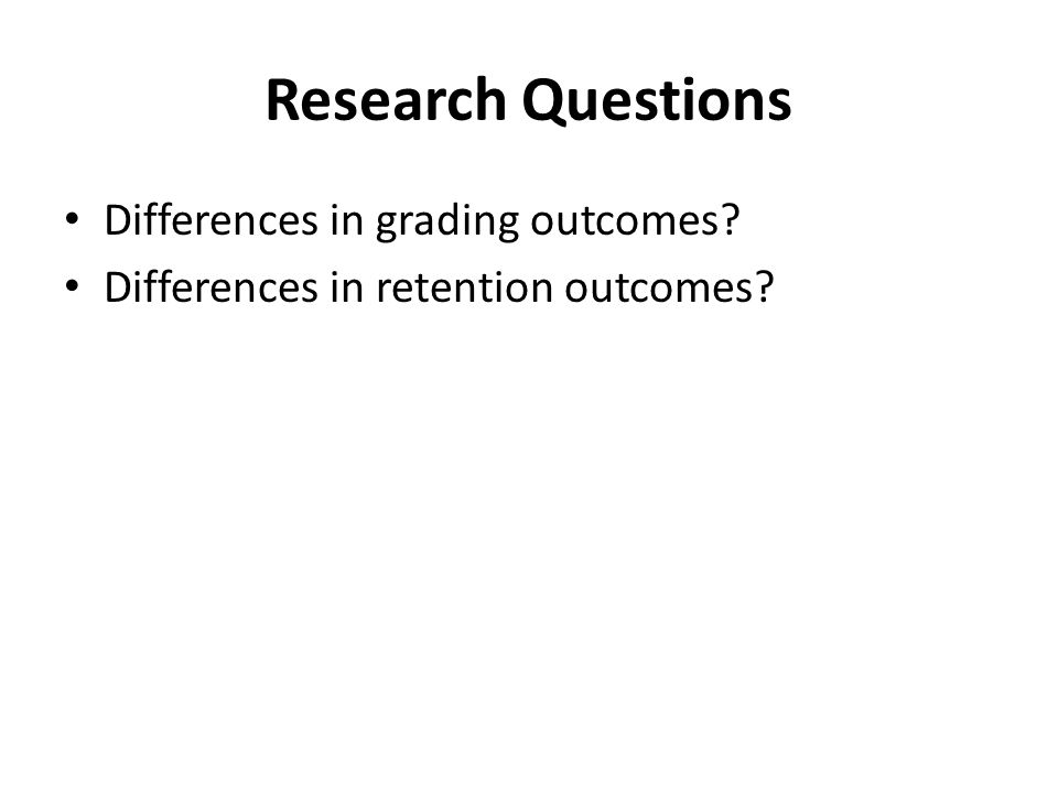 Research Questions Differences in grading outcomes Differences in retention outcomes