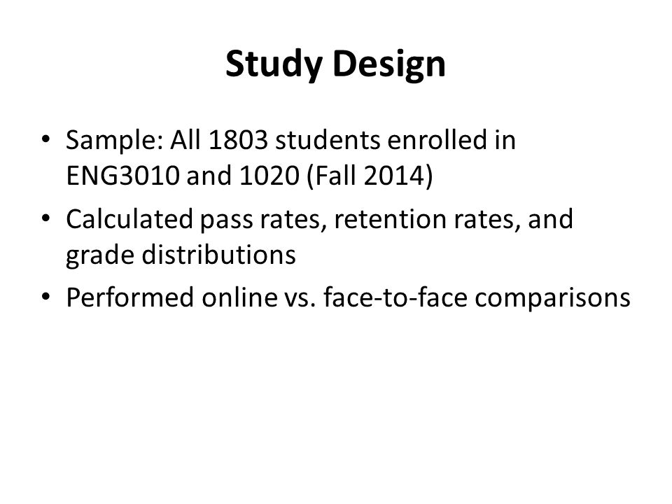 Study Design Sample: All 1803 students enrolled in ENG3010 and 1020 (Fall 2014) Calculated pass rates, retention rates, and grade distributions Performed online vs.