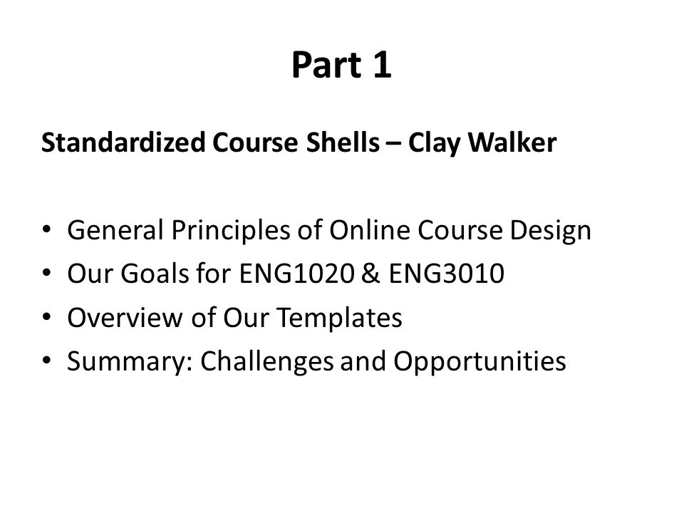 Part 1 Standardized Course Shells – Clay Walker General Principles of Online Course Design Our Goals for ENG1020 & ENG3010 Overview of Our Templates Summary: Challenges and Opportunities