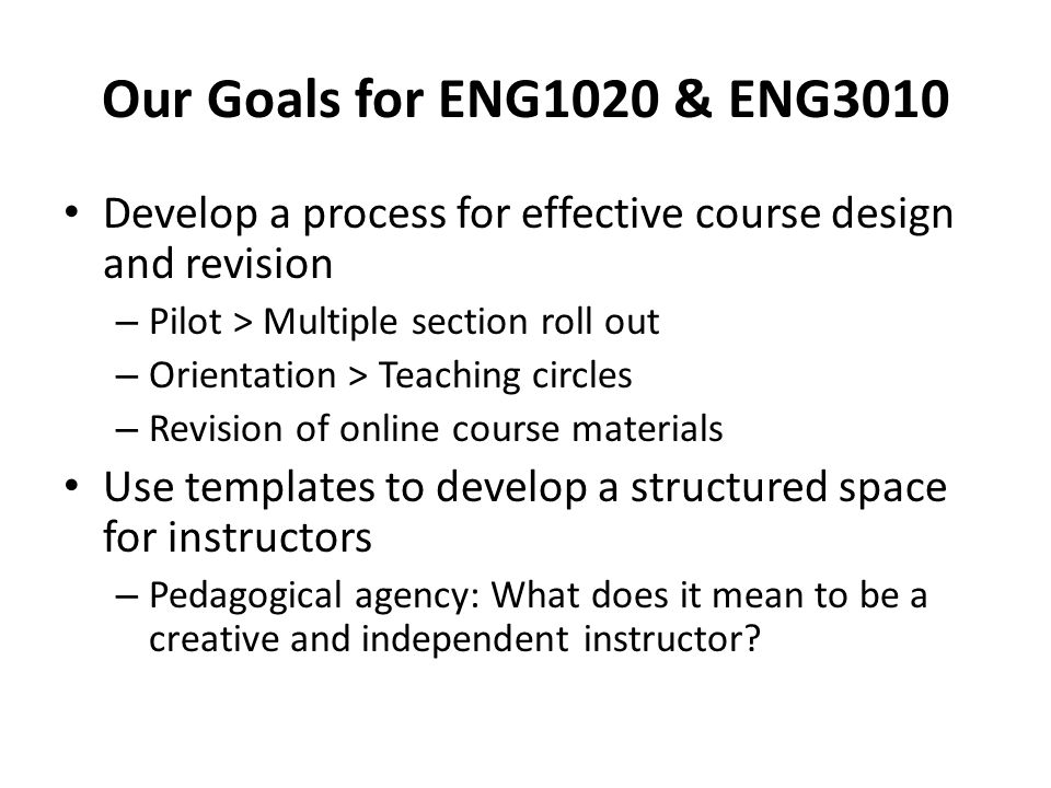 Our Goals for ENG1020 & ENG3010 Develop a process for effective course design and revision – Pilot > Multiple section roll out – Orientation > Teaching circles – Revision of online course materials Use templates to develop a structured space for instructors – Pedagogical agency: What does it mean to be a creative and independent instructor