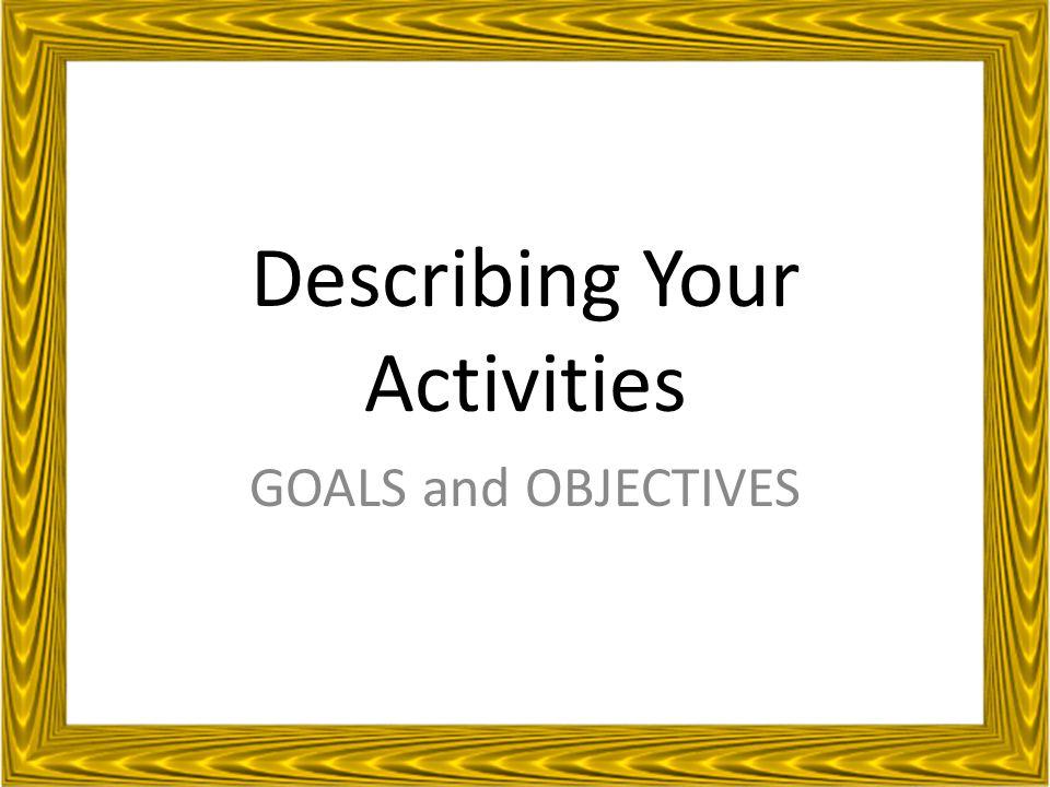 Describing Your Activities GOALS and OBJECTIVES