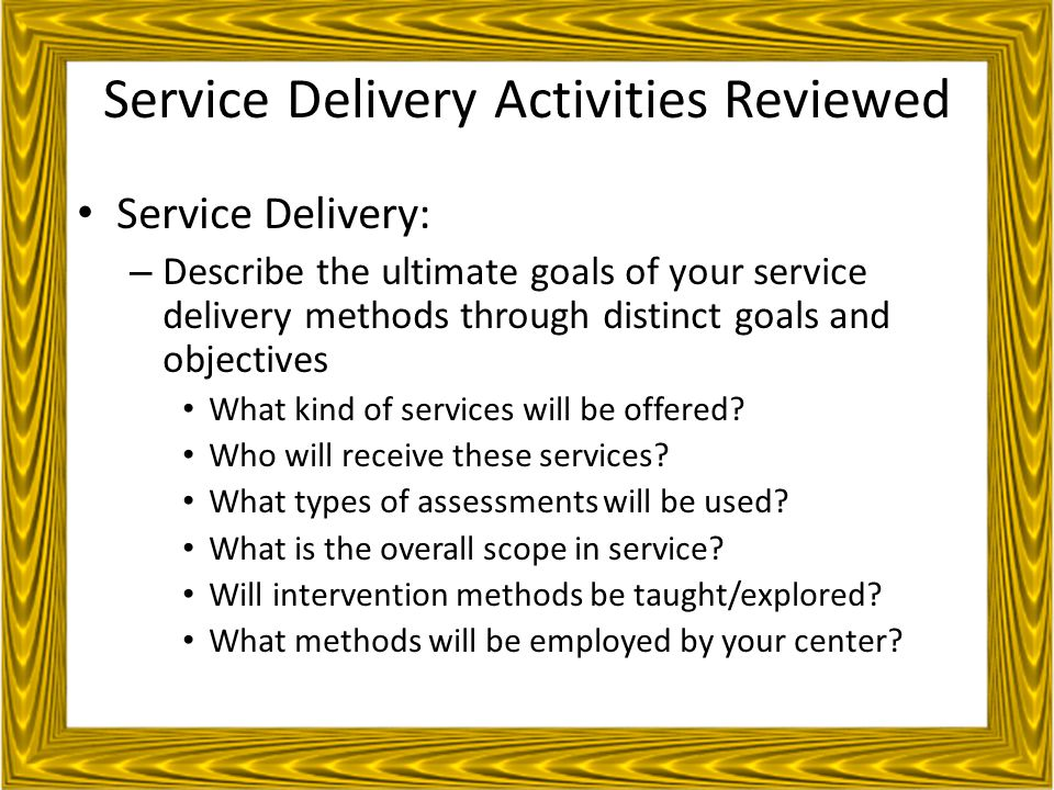 Service Delivery Activities Reviewed Service Delivery: – Describe the ultimate goals of your service delivery methods through distinct goals and objectives What kind of services will be offered.