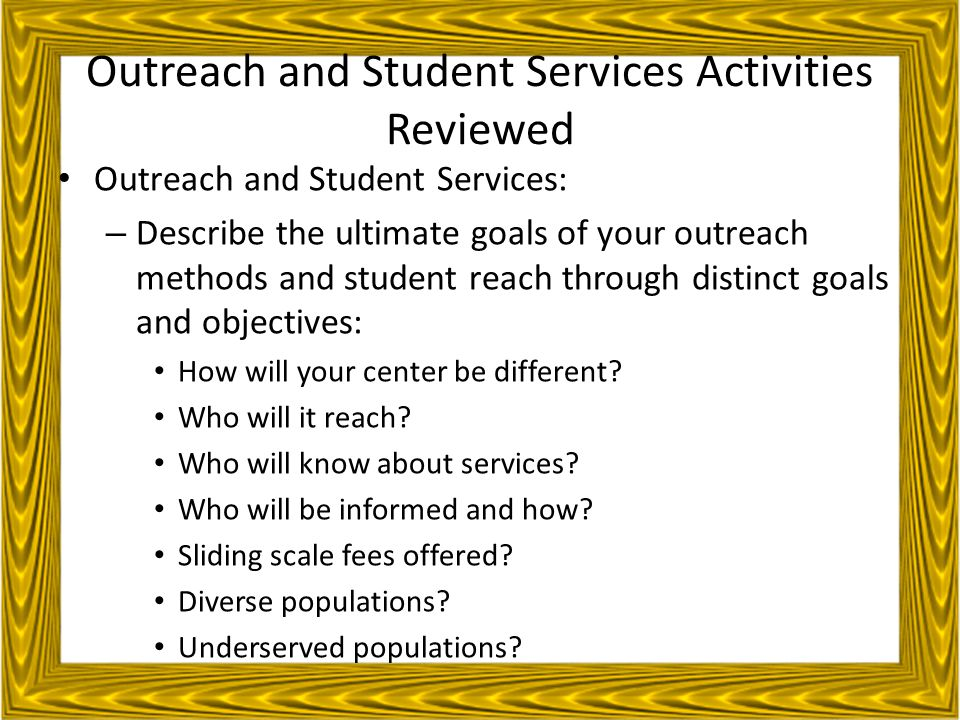 Outreach and Student Services Activities Reviewed Outreach and Student Services: – Describe the ultimate goals of your outreach methods and student reach through distinct goals and objectives: How will your center be different.