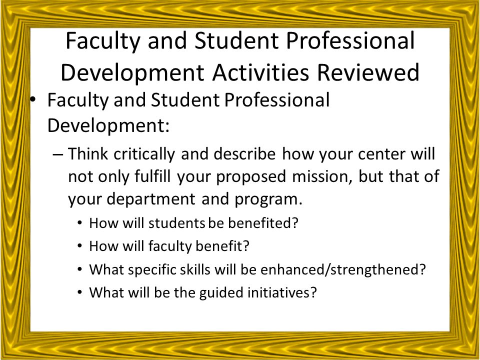 Faculty and Student Professional Development Activities Reviewed Faculty and Student Professional Development: – Think critically and describe how your center will not only fulfill your proposed mission, but that of your department and program.