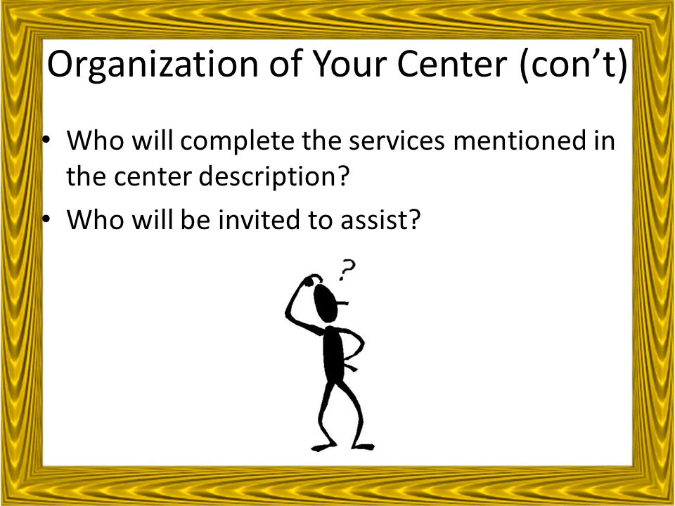 Organization of Your Center (con't) Who will complete the services mentioned in the center description.