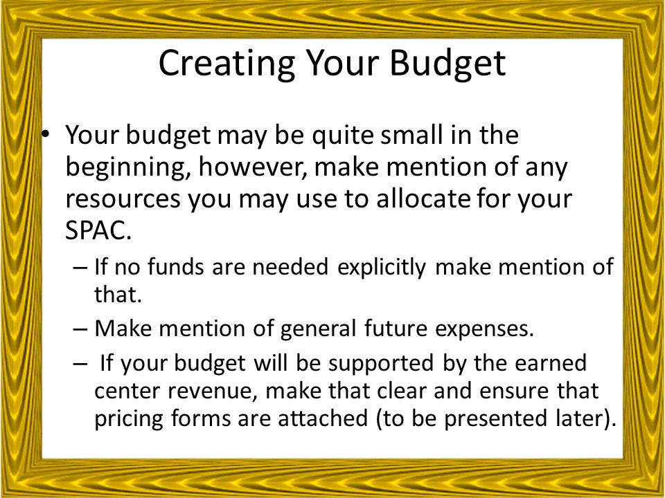 Creating Your Budget Your budget may be quite small in the beginning, however, make mention of any resources you may use to allocate for your SPAC.