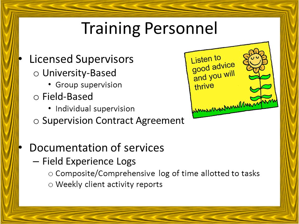 Training Personnel Licensed Supervisors o University-Based Group supervision o Field-Based Individual supervision o Supervision Contract Agreement Documentation of services – Field Experience Logs o Composite/Comprehensive log of time allotted to tasks o Weekly client activity reports