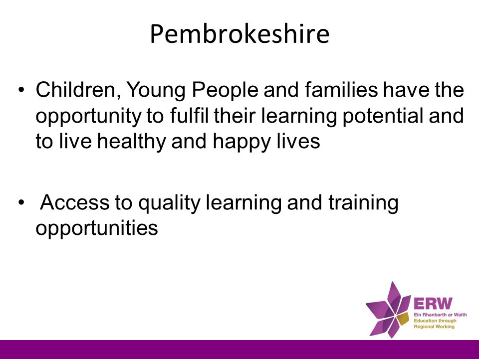 Pembrokeshire Children, Young People and families have the opportunity to fulfil their learning potential and to live healthy and happy lives Access to quality learning and training opportunities