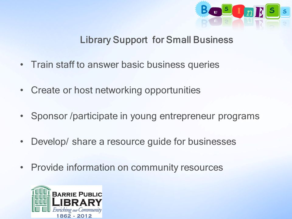 Library Support for Small Business Train staff to answer basic business queries Create or host networking opportunities Sponsor /participate in young entrepreneur programs Develop/ share a resource guide for businesses Provide information on community resources