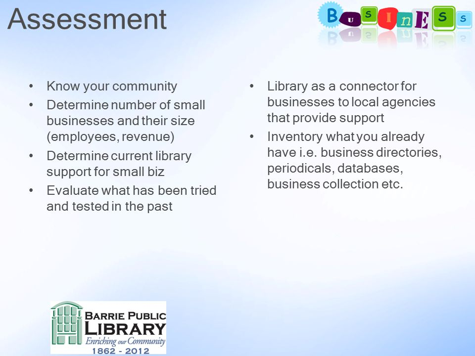 Know your community Determine number of small businesses and their size (employees, revenue) Determine current library support for small biz Evaluate what has been tried and tested in the past Library as a connector for businesses to local agencies that provide support Inventory what you already have i.e.