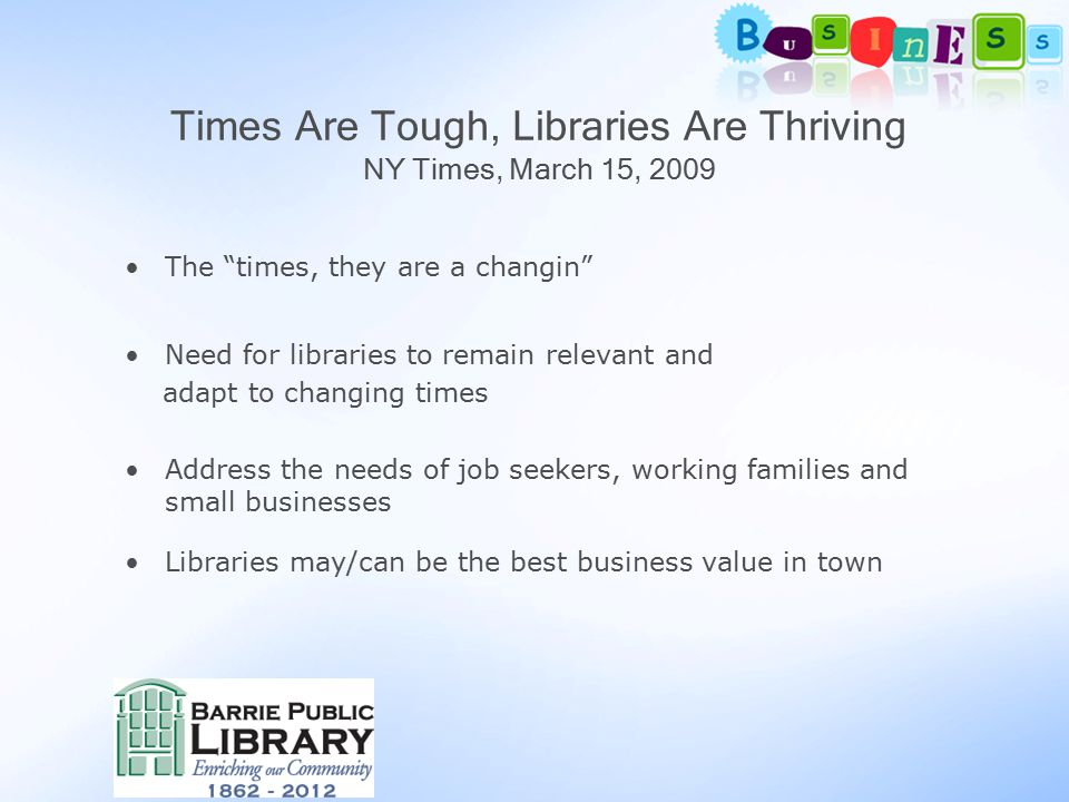 The times, they are a changin Need for libraries to remain relevant and adapt to changing times Address the needs of job seekers, working families and small businesses Libraries may/can be the best business value in town Times Are Tough, Libraries Are Thriving NY Times, March 15, 2009