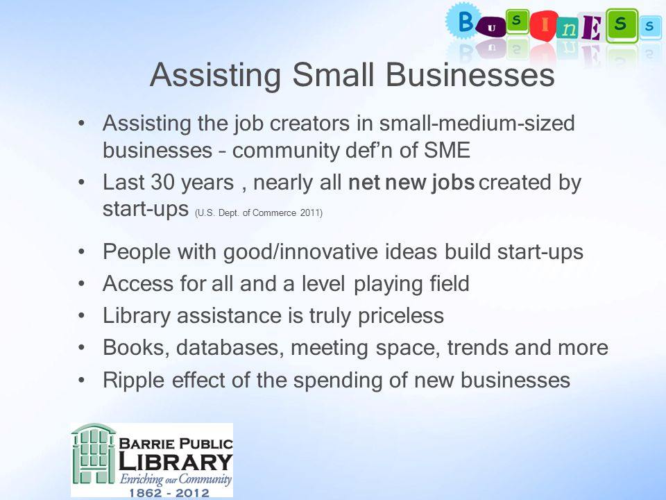 Assisting Small Businesses Assisting the job creators in small-medium-sized businesses – community def'n of SME Last 30 years, nearly all net new jobs created by start-ups (U.S.