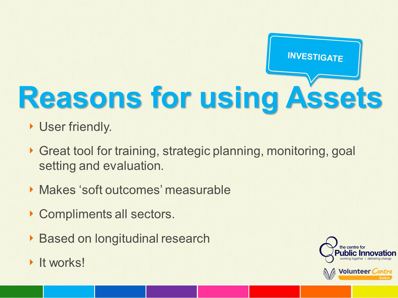 Reasons for using Assets ‣ User friendly. ‣ Great tool for training, strategic planning, monitoring, goal setting and evaluation. ‣ Makes 'soft outcom