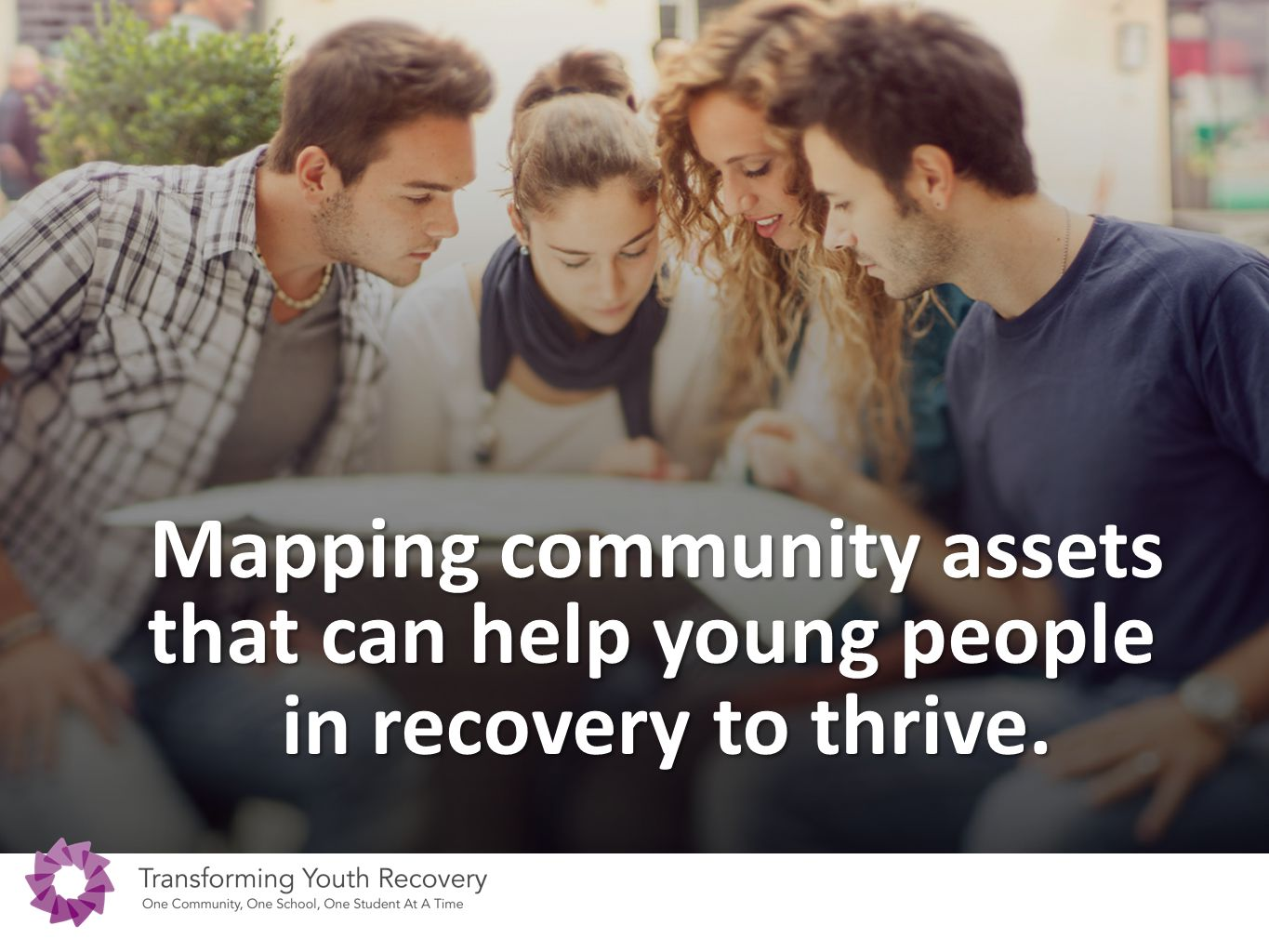 Mapping community assets that can help young people in recovery to thrive. in recovery to thrive.