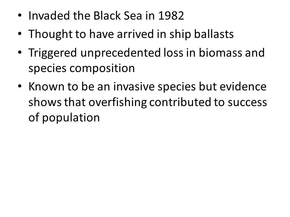 Invaded the Black Sea in 1982 Thought to have arrived in ship ballasts Triggered unprecedented loss in biomass and species composition Known to be an invasive species but evidence shows that overfishing contributed to success of population
