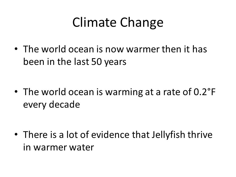 Climate Change The world ocean is now warmer then it has been in the last 50 years The world ocean is warming at a rate of 0.2°F every decade There is a lot of evidence that Jellyfish thrive in warmer water