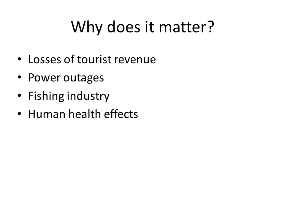 Why does it matter Losses of tourist revenue Power outages Fishing industry Human health effects