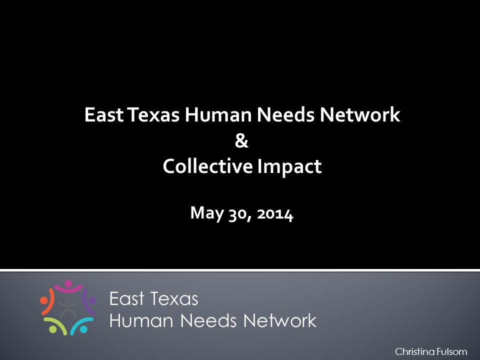 East Texas Human Needs Network & Collective Impact May 30, 2014 East Texas Human Needs Network Christina Fulsom