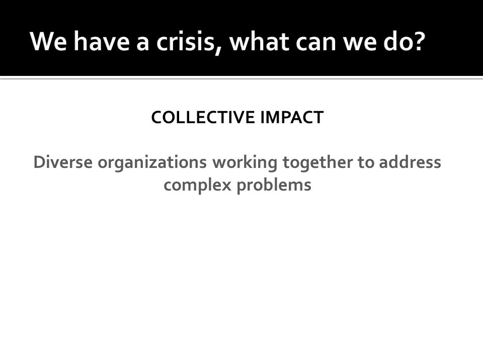 COLLECTIVE IMPACT Diverse organizations working together to address complex problems