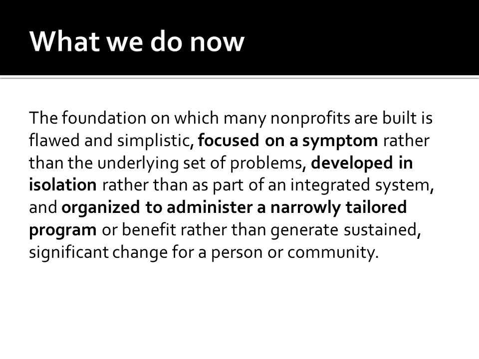 The foundation on which many nonprofits are built is flawed and simplistic, focused on a symptom rather than the underlying set of problems, developed in isolation rather than as part of an integrated system, and organized to administer a narrowly tailored program or benefit rather than generate sustained, significant change for a person or community.