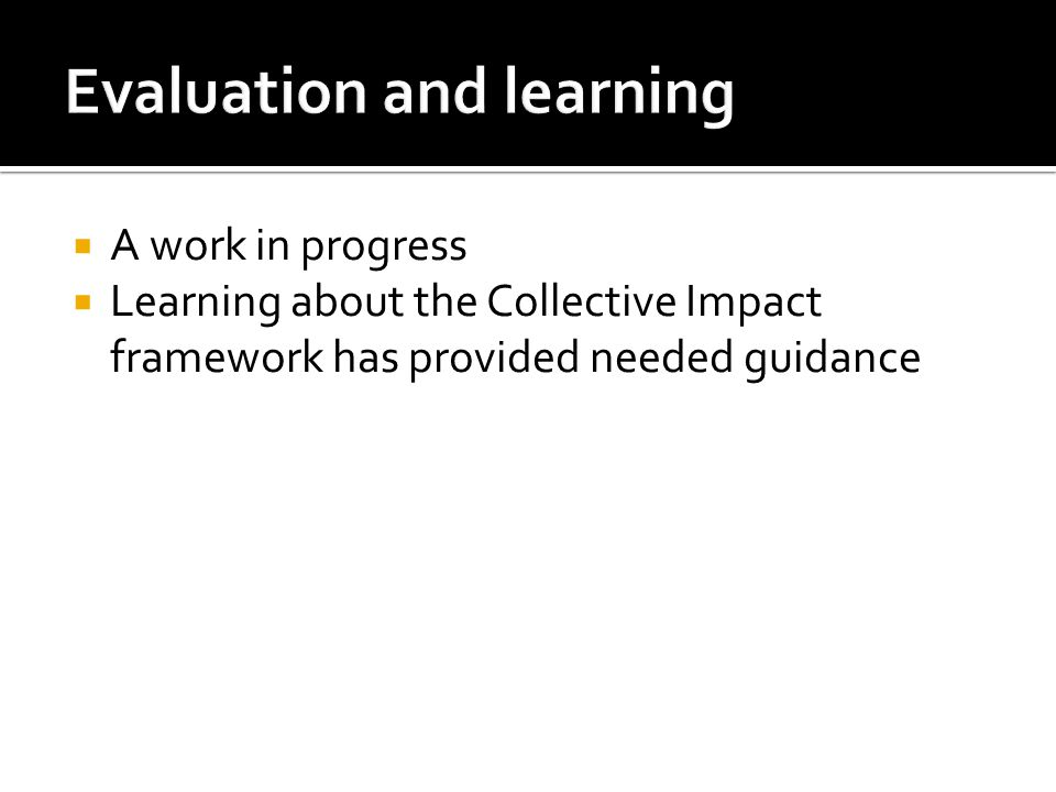  A work in progress  Learning about the Collective Impact framework has provided needed guidance