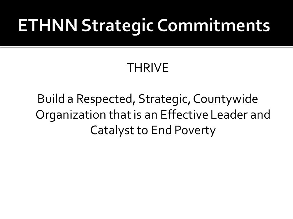 THRIVE Build a Respected, Strategic, Countywide Organization that is an Effective Leader and Catalyst to End Poverty