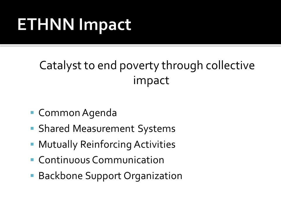 Catalyst to end poverty through collective impact  Common Agenda  Shared Measurement Systems  Mutually Reinforcing Activities  Continuous Communication  Backbone Support Organization