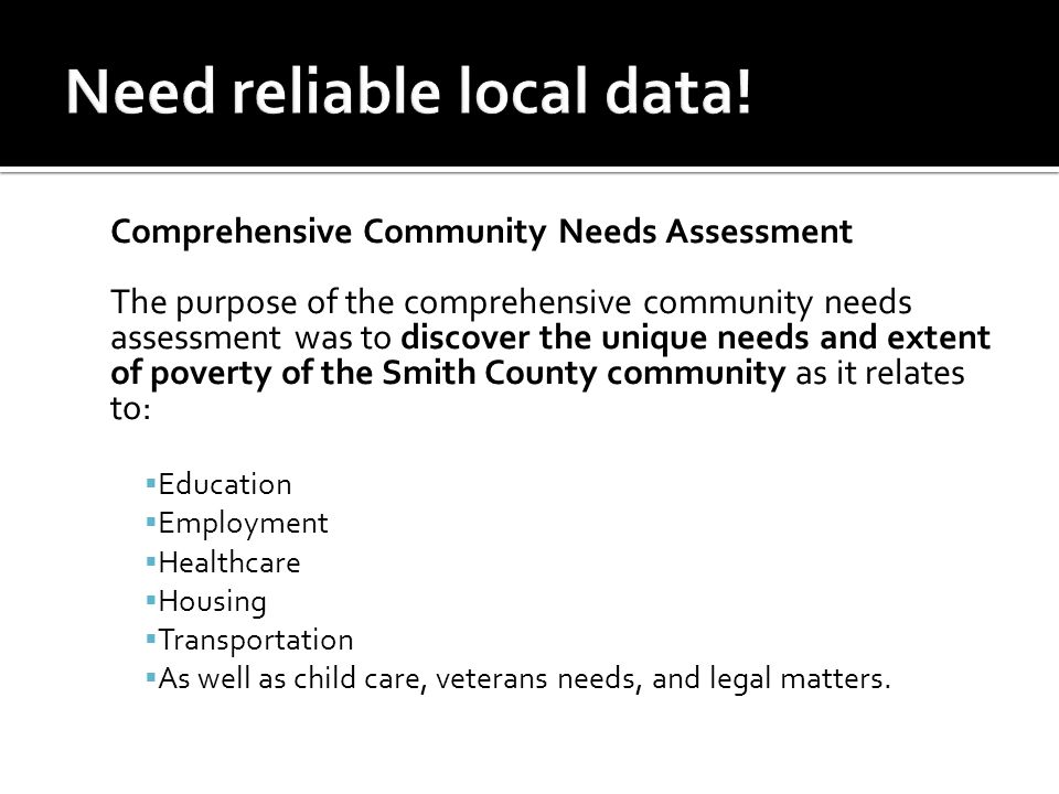 Comprehensive Community Needs Assessment The purpose of the comprehensive community needs assessment was to discover the unique needs and extent of poverty of the Smith County community as it relates to:  Education  Employment  Healthcare  Housing  Transportation  As well as child care, veterans needs, and legal matters.