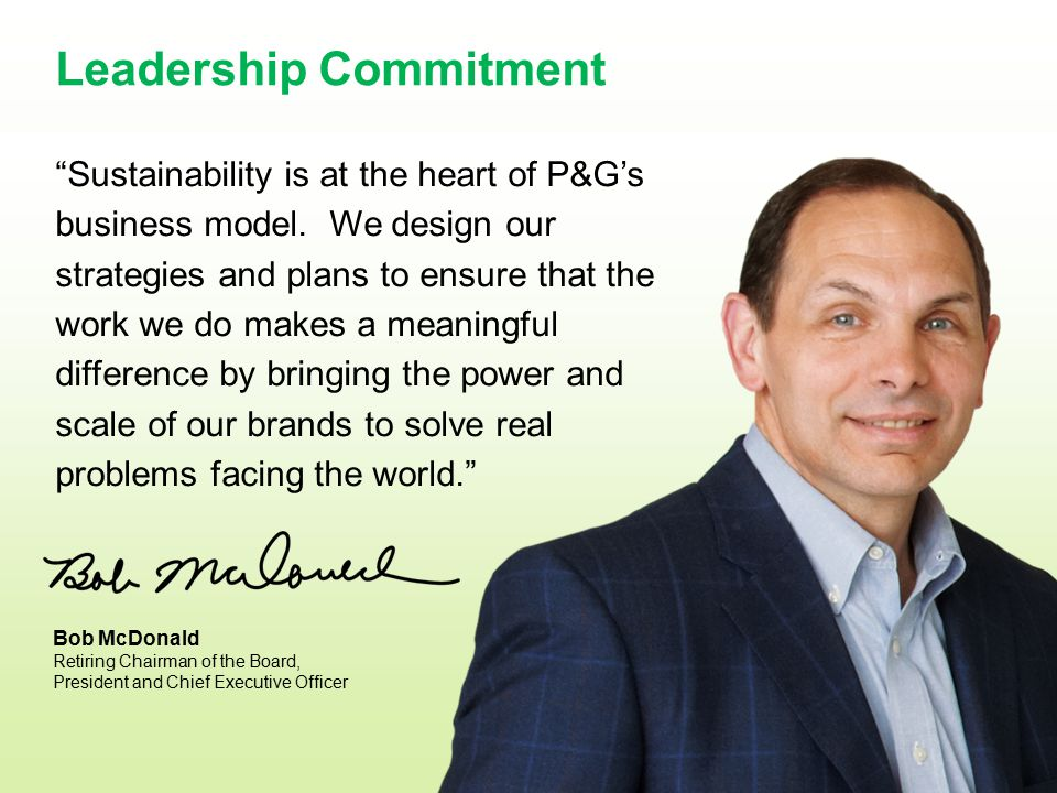 "Leadership Commitment ""Sustainability is at the heart of P&G's business model. We design our strategies and plans to ensure that the work we do makes"