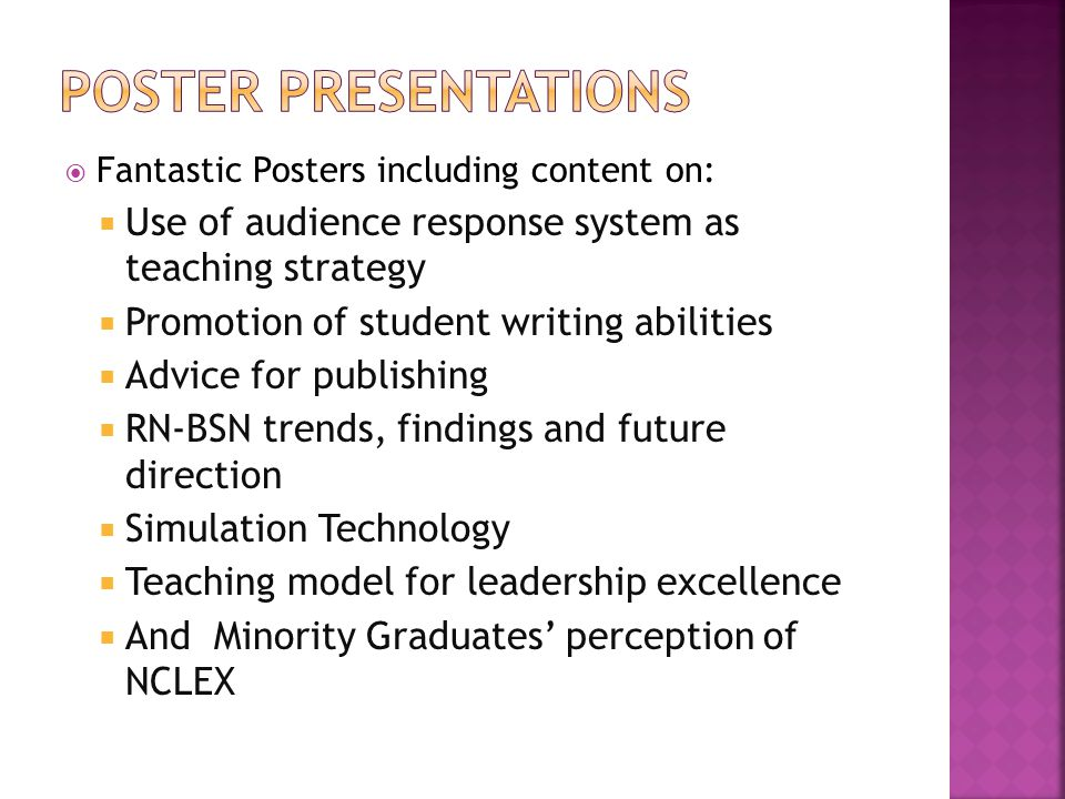  Fantastic Posters including content on:  Use of audience response system as teaching strategy  Promotion of student writing abilities  Advice for publishing  RN-BSN trends, findings and future direction  Simulation Technology  Teaching model for leadership excellence  And Minority Graduates' perception of NCLEX