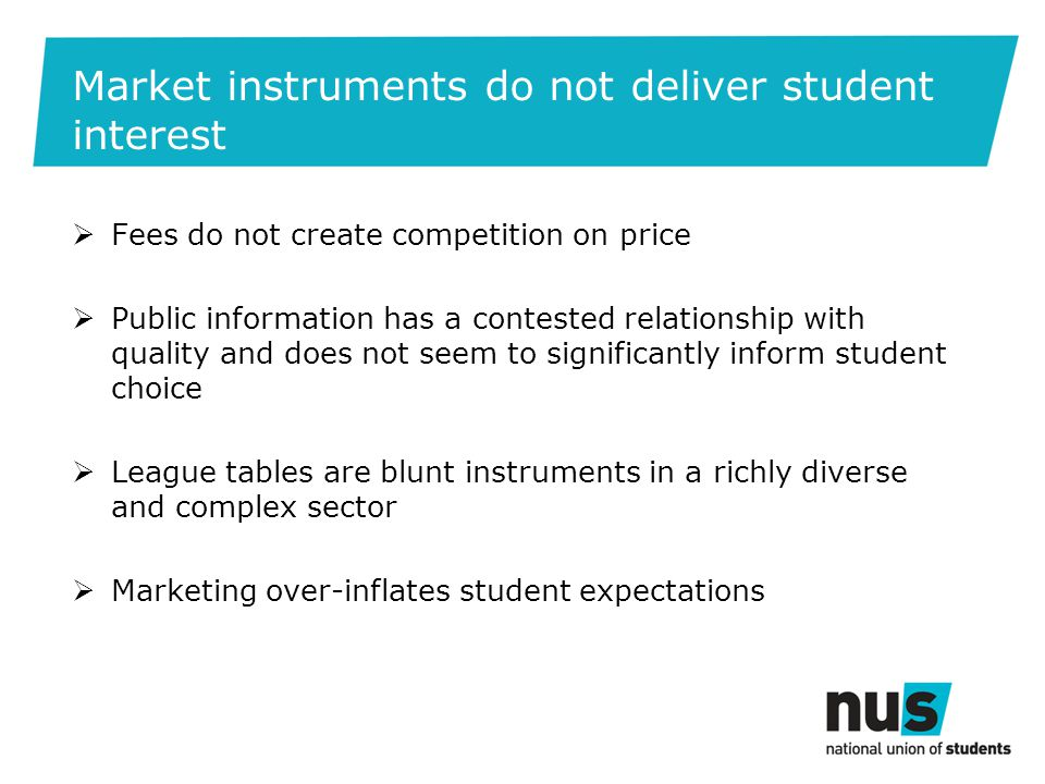 Market instruments do not deliver student interest  Fees do not create competition on price  Public information has a contested relationship with quality and does not seem to significantly inform student choice  League tables are blunt instruments in a richly diverse and complex sector  Marketing over-inflates student expectations