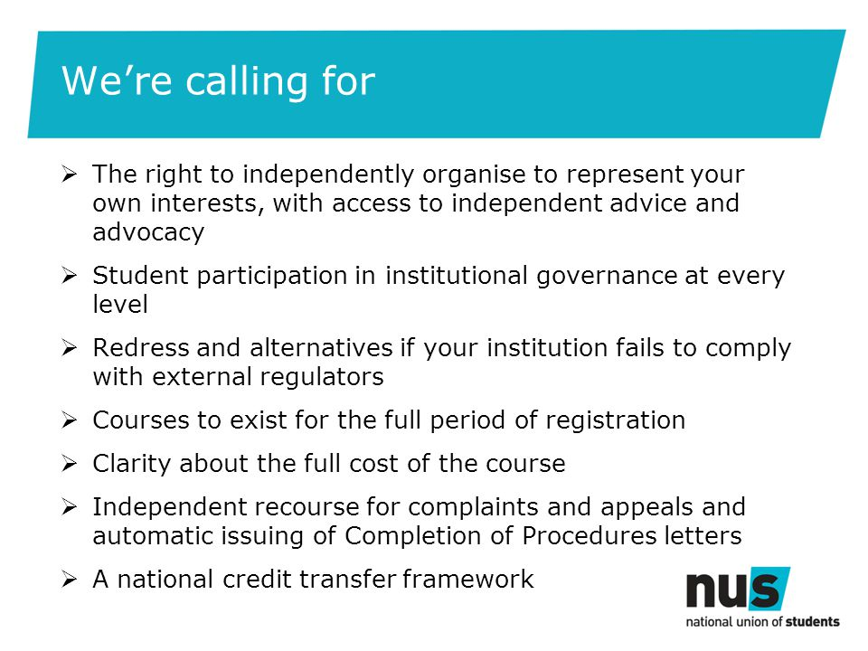 We're calling for  The right to independently organise to represent your own interests, with access to independent advice and advocacy  Student participation in institutional governance at every level  Redress and alternatives if your institution fails to comply with external regulators  Courses to exist for the full period of registration  Clarity about the full cost of the course  Independent recourse for complaints and appeals and automatic issuing of Completion of Procedures letters  A national credit transfer framework