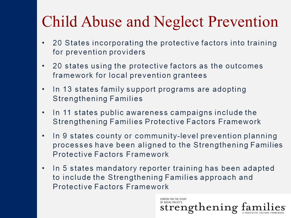 Child Abuse and Neglect Prevention 20 States incorporating the protective factors into training for prevention providers 20 states using the protective factors as the outcomes framework for local prevention grantees In 13 states family support programs are adopting Strengthening Families In 11 states public awareness campaigns include the Strengthening Families Protective Factors Framework In 9 states county or community-level prevention planning processes have been aligned to the Strengthening Families Protective Factors Framework In 5 states mandatory reporter training has been adapted to include the Strengthening Families approach and Protective Factors Framework