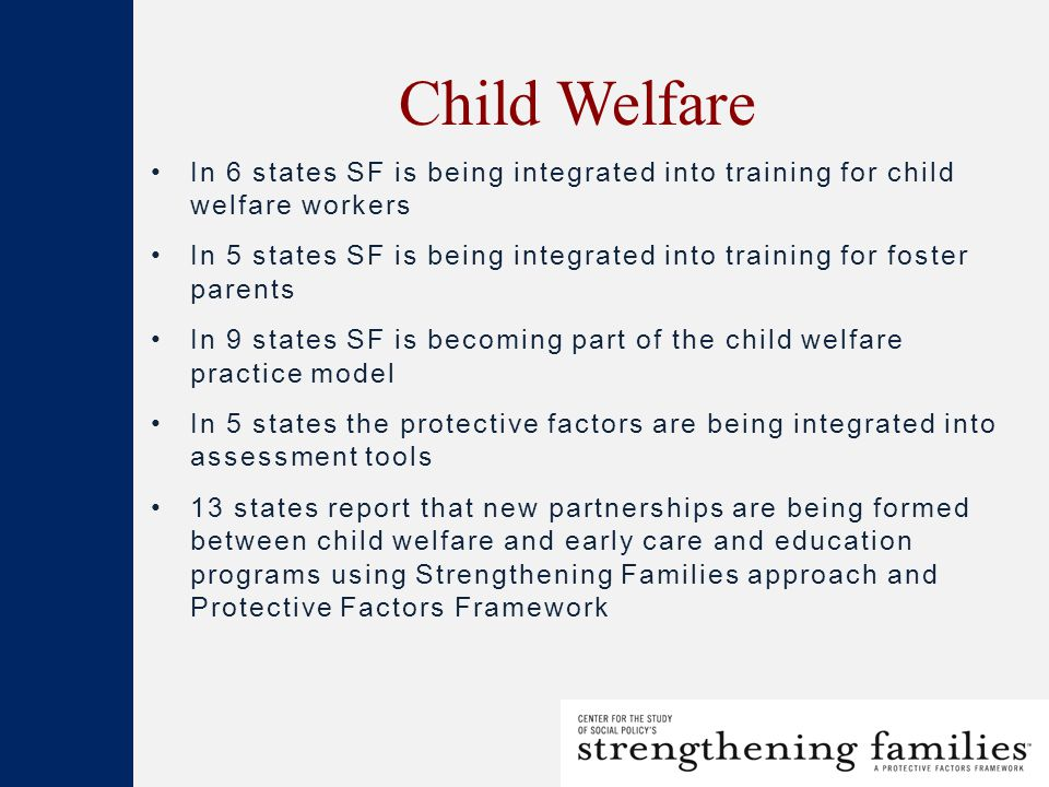 Child Welfare In 6 states SF is being integrated into training for child welfare workers In 5 states SF is being integrated into training for foster parents In 9 states SF is becoming part of the child welfare practice model In 5 states the protective factors are being integrated into assessment tools 13 states report that new partnerships are being formed between child welfare and early care and education programs using Strengthening Families approach and Protective Factors Framework