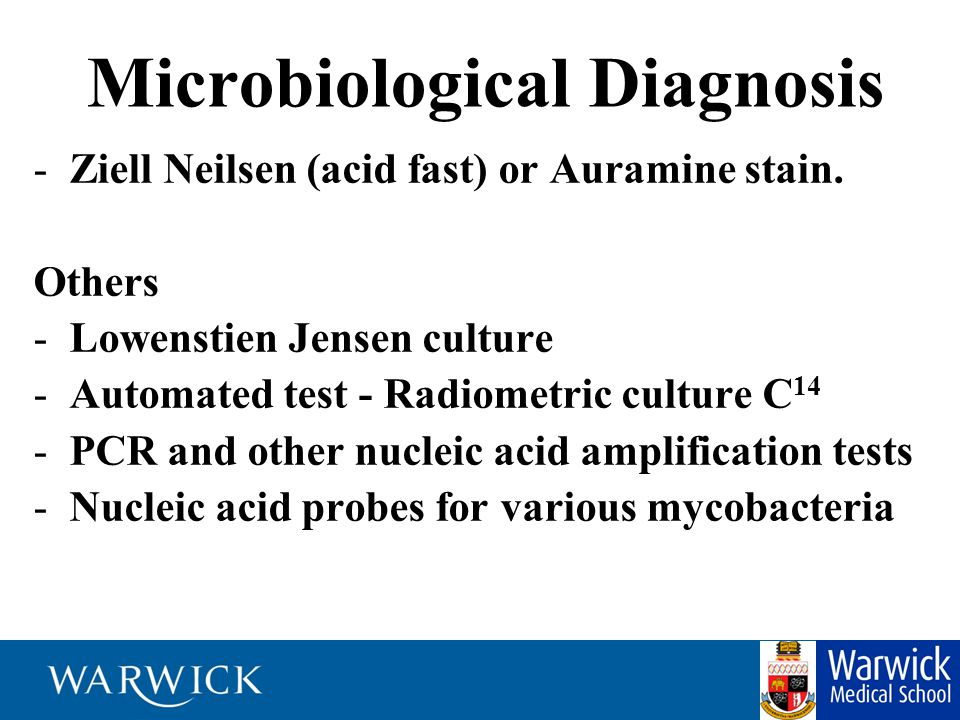 Microbiological Diagnosis -Ziell Neilsen (acid fast) or Auramine stain. Others -Lowenstien Jensen culture -Automated test - Radiometric culture C 14 -
