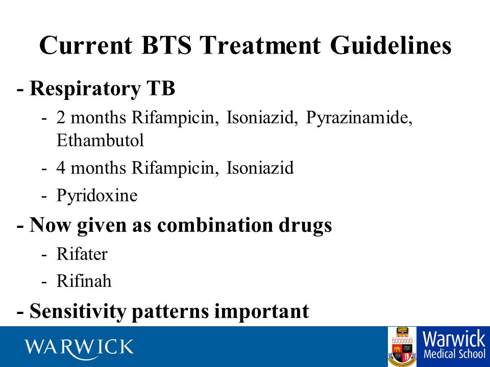 Current BTS Treatment Guidelines - Respiratory TB -2 months Rifampicin, Isoniazid, Pyrazinamide, Ethambutol -4 months Rifampicin, Isoniazid -Pyridoxin