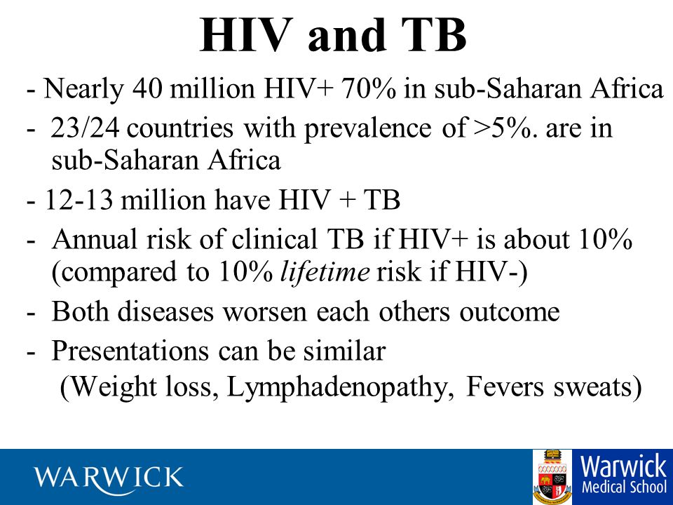 HIV and TB - Nearly 40 million HIV+ 70% in sub-Saharan Africa - 23/24 countries with prevalence of >5%. are in sub-Saharan Africa - 12-13 million have