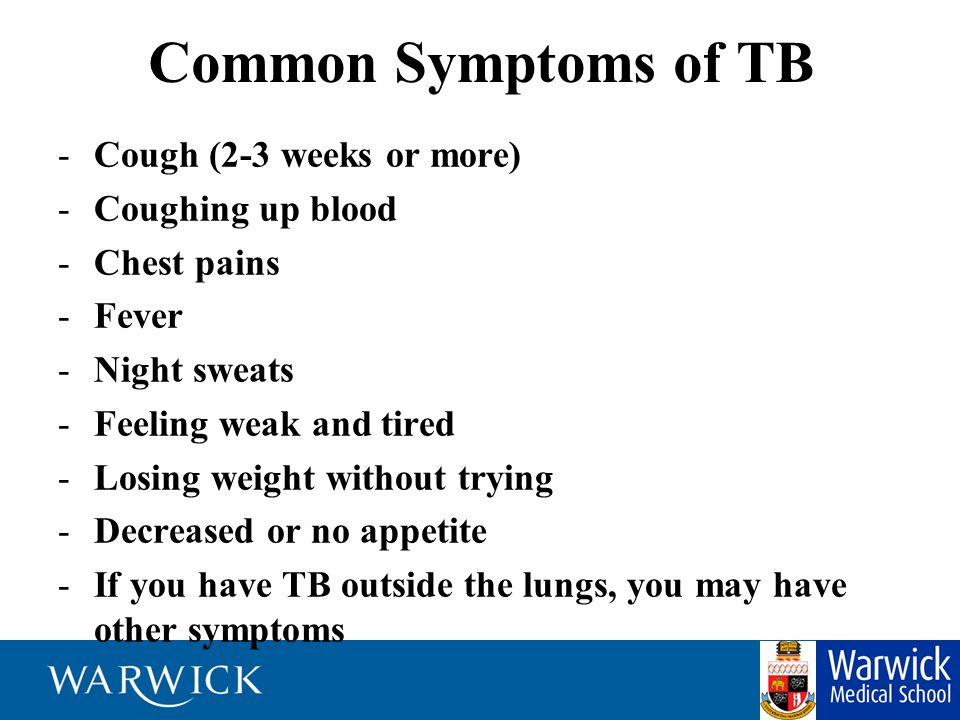 Common Symptoms of TB -Cough (2-3 weeks or more) -Coughing up blood -Chest pains -Fever -Night sweats -Feeling weak and tired -Losing weight without trying -Decreased or no appetite -If you have TB outside the lungs, you may have other symptoms